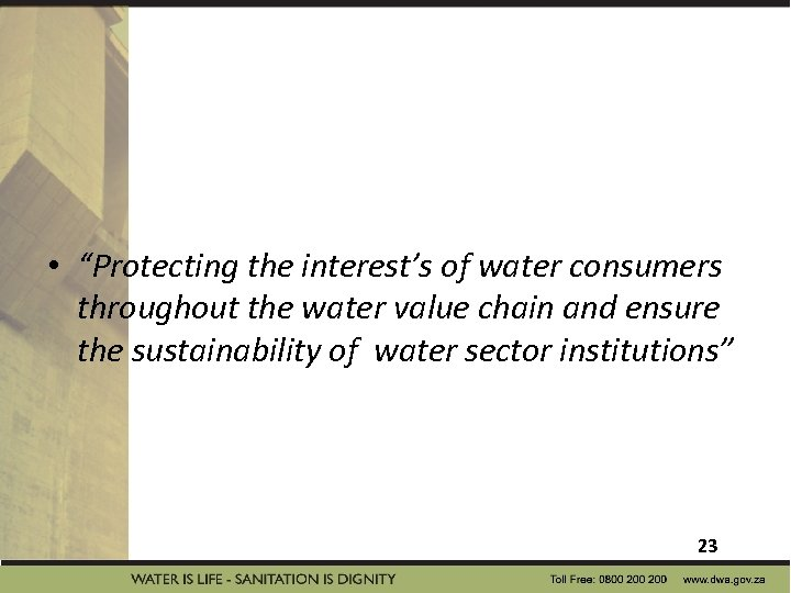 """• """"Protecting the interest's of water consumers throughout the water value chain and"""