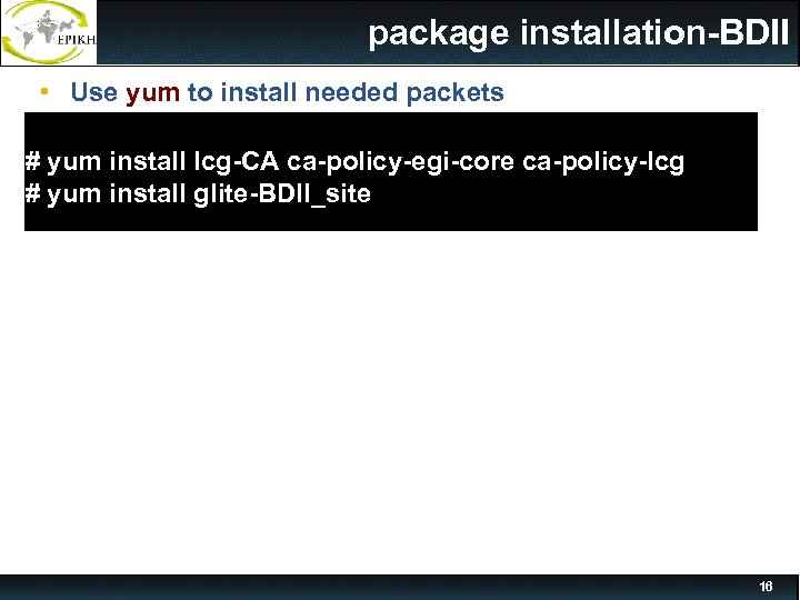 package installation-BDII • Use yum to install needed packets # yum install lcg-CA