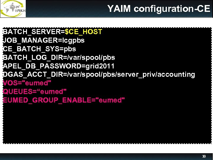 YAIM configuration-CE BATCH_SERVER=$CE_HOST JOB_MANAGER=lcgpbs CE_BATCH_SYS=pbs BATCH_LOG_DIR=/var/spool/pbs APEL_DB_PASSWORD=grid 2011 DGAS_ACCT_DIR=/var/spool/pbs/server_priv/accounting VOS=