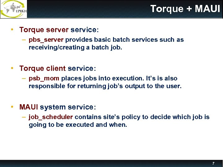 Torque + MAUI • Torque server service: – pbs_server provides basic batch services such