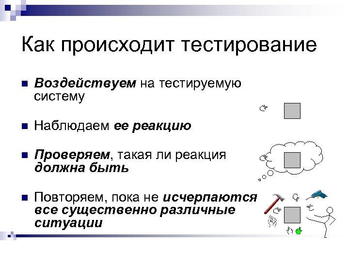 Как происходит тестирование n Воздействуем на тестируемую систему n Наблюдаем ее реакцию n Проверяем,