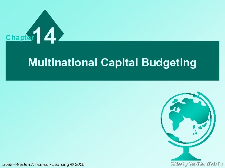 14 Chapter Multinational Capital Budgeting South-Western/Thomson Learning © 2006 Slides by Yee-Tien (Ted) Fu
