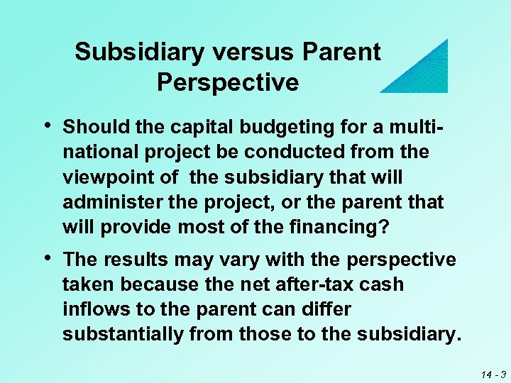 Subsidiary versus Parent Perspective • Should the capital budgeting for a multinational project be
