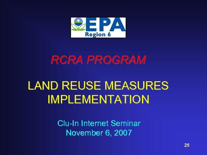 RCRA PROGRAM LAND REUSE MEASURES IMPLEMENTATION Clu-In Internet Seminar November 6, 2007 25