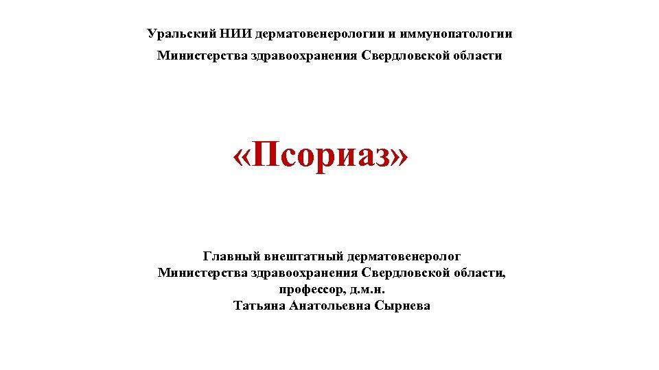 Уральский НИИ дерматовенерологии и иммунопатологии Министерства здравоохранения Свердловской области «Псориаз» Главный внештатный дерматовенеролог Министерства