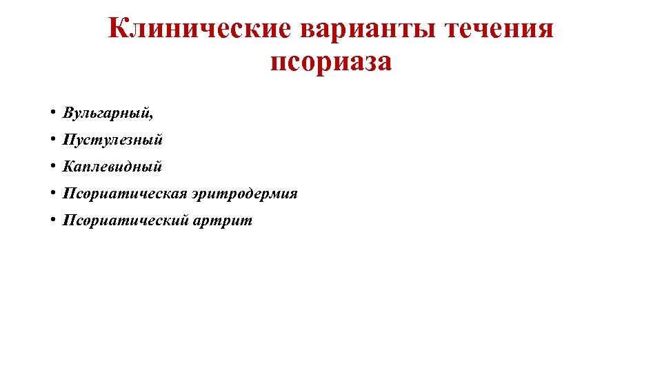 Клинические варианты течения псориаза • Вульгарный, • Пустулезный • Каплевидный • Псориатическая эритродермия •