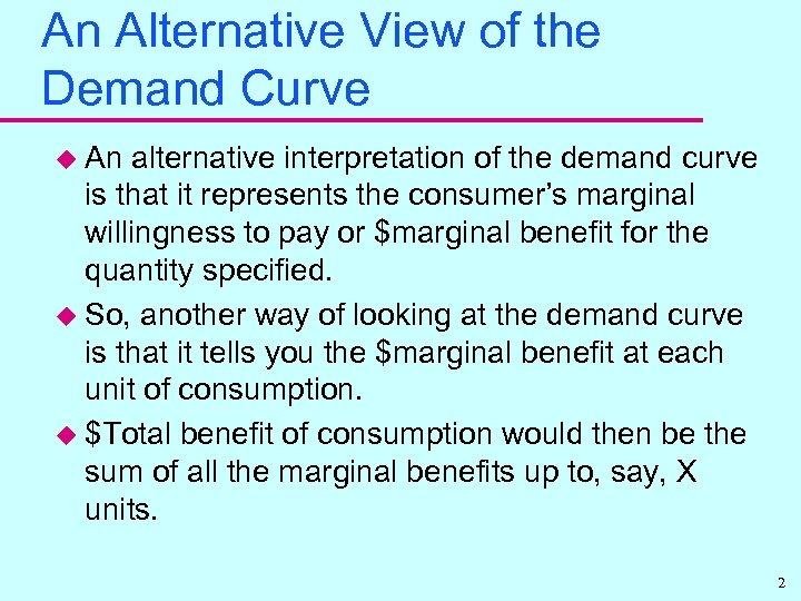 An Alternative View of the Demand Curve u An alternative interpretation of the demand