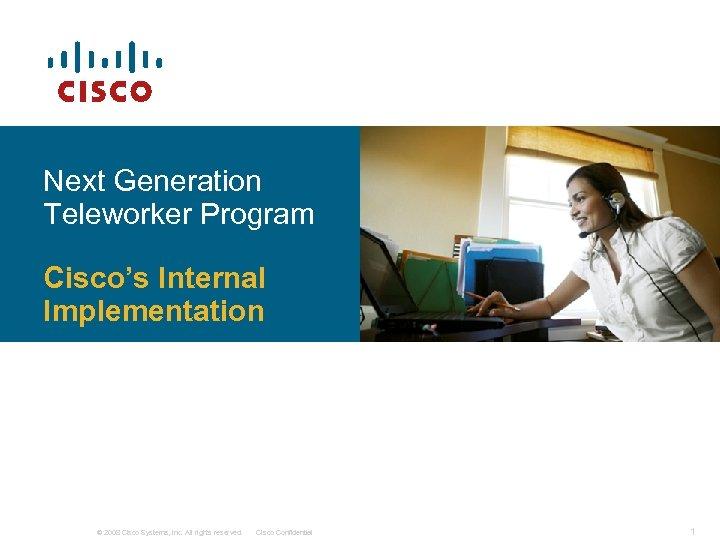 Next Generation Teleworker Program Cisco's Internal Implementation © 2008 Cisco Systems, Inc. All rights