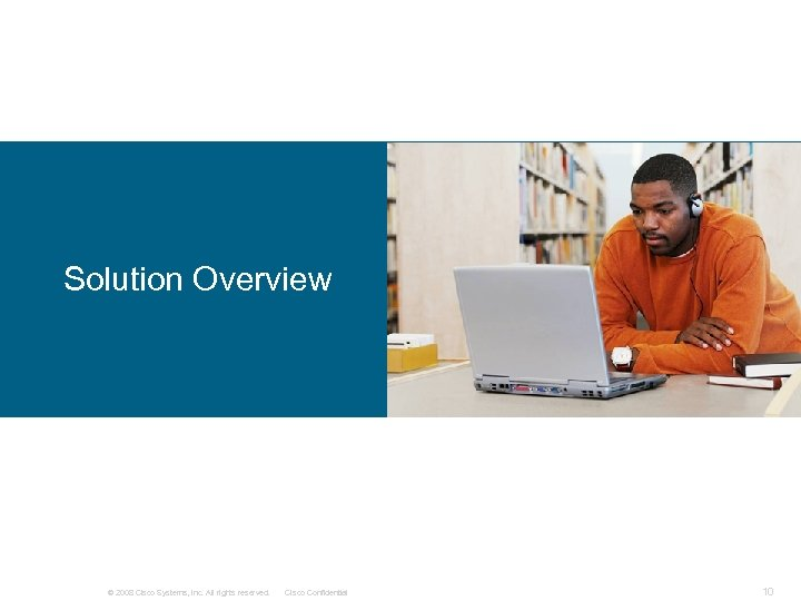 Solution Overview © 2008 Cisco Systems, Inc. All rights reserved. Cisco Confidential 10