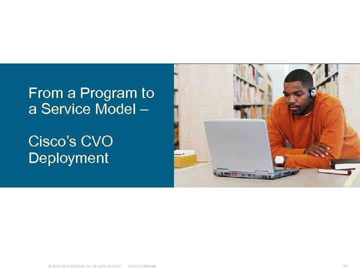 From a Program to a Service Model – Cisco's CVO Deployment © 2008 Cisco