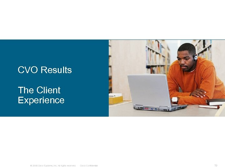 CVO Results The Client Experience © 2008 Cisco Systems, Inc. All rights reserved. Cisco