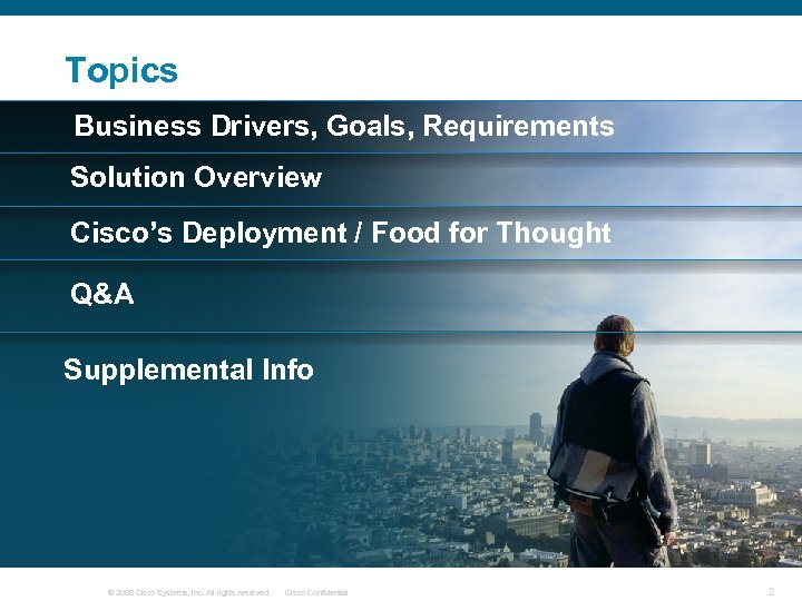 Topics Business Drivers, Goals, Requirements Solution Overview Cisco's Deployment / Food for Thought Q&A