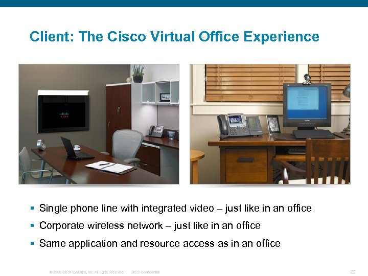 Client: The Cisco Virtual Office Experience § Single phone line with integrated video –