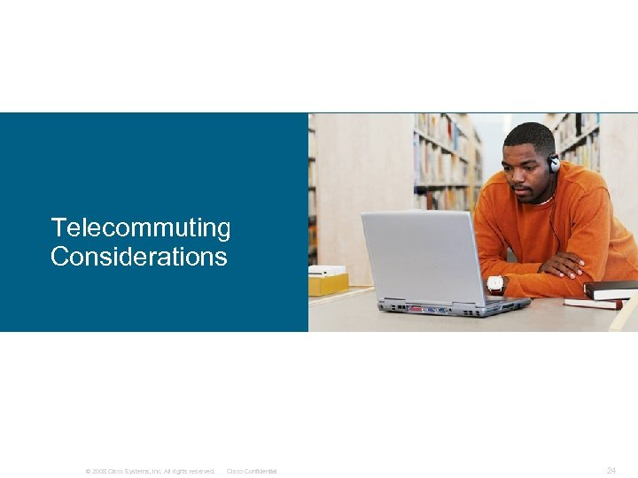 Telecommuting Considerations © 2008 Cisco Systems, Inc. All rights reserved. Cisco Confidential 24
