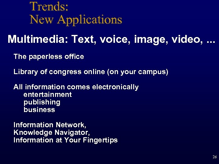 Trends: New Applications Multimedia: Text, voice, image, video, . . . The paperless office