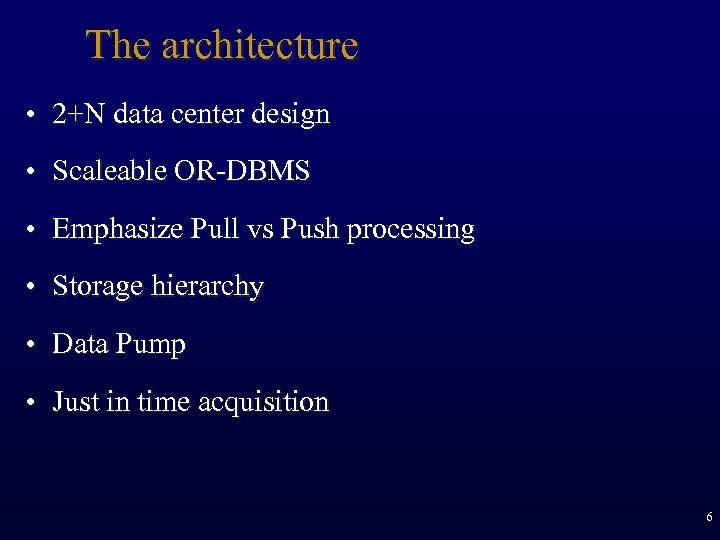 The architecture • 2+N data center design • Scaleable OR-DBMS • Emphasize Pull vs