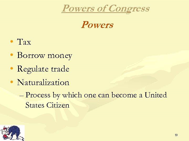 Powers of Congress Powers • • Tax Borrow money Regulate trade Naturalization – Process