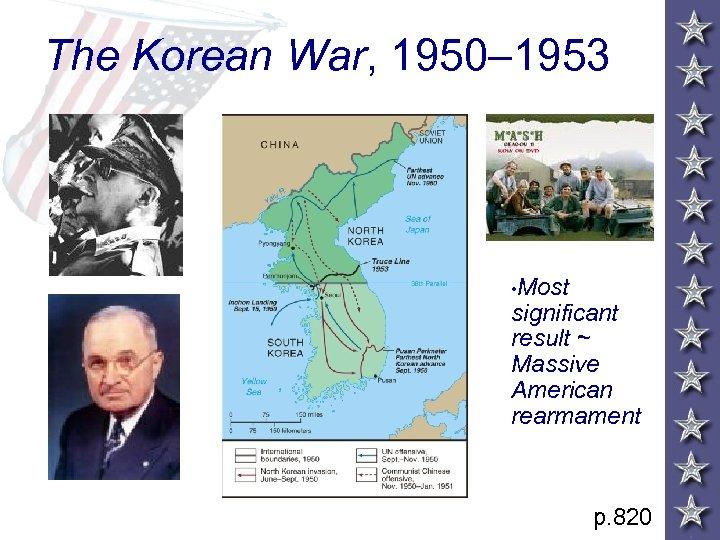 The Korean War, 1950– 1953 • Most significant result ~ Massive American rearmament p.