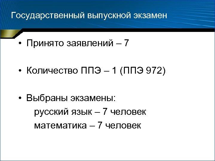Государственный выпускной экзамен • Принято заявлений – 7 • Количество ППЭ – 1 (ППЭ