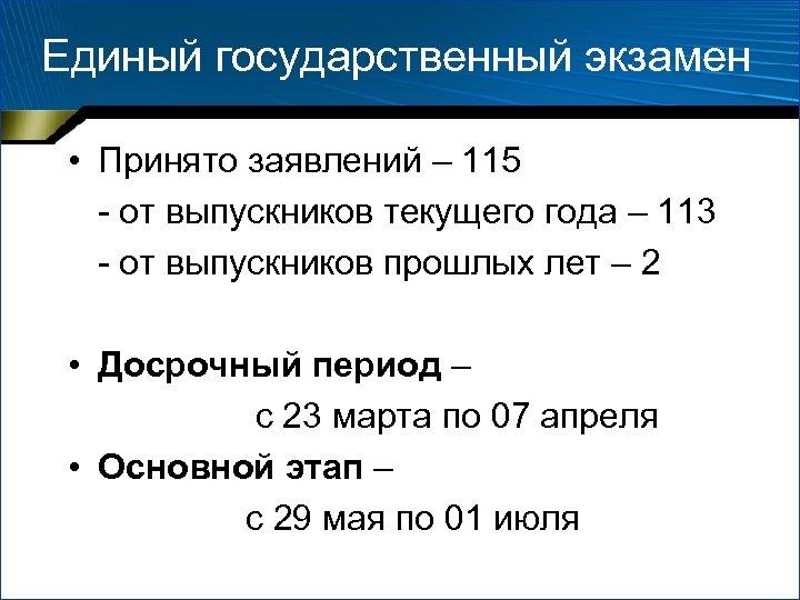 Единый государственный экзамен • Принято заявлений – 115 - от выпускников текущего года –
