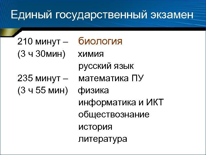 Единый государственный экзамен 210 минут – биология (3 ч 30 мин) химия русский язык