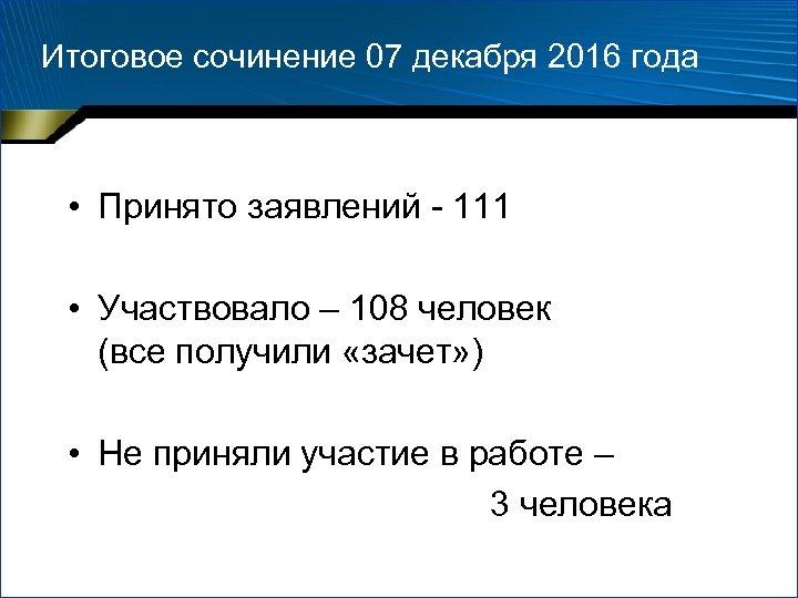 Итоговое сочинение 07 декабря 2016 года • Принято заявлений - 111 • Участвовало –