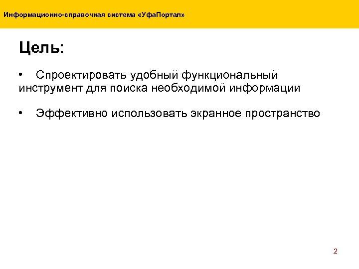 Информационно-справочная система «Уфа. Портал» Цель: • Спроектировать удобный функциональный инструмент для поиска необходимой информации