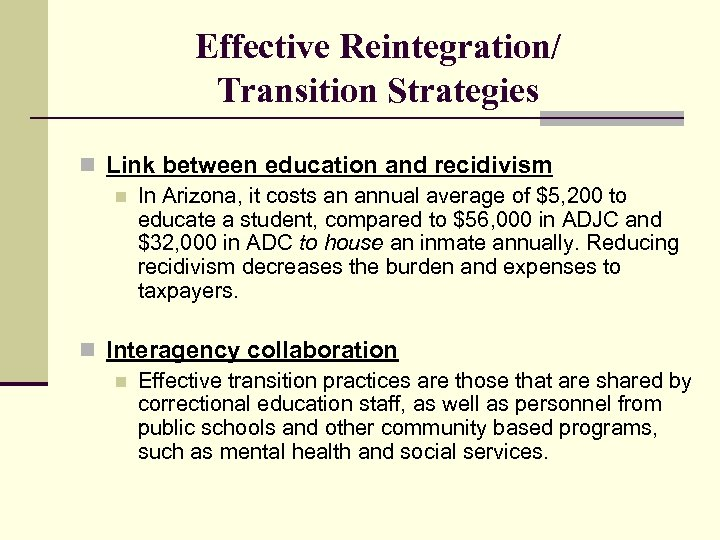 Effective Reintegration/ Transition Strategies n Link between education and recidivism n In Arizona, it