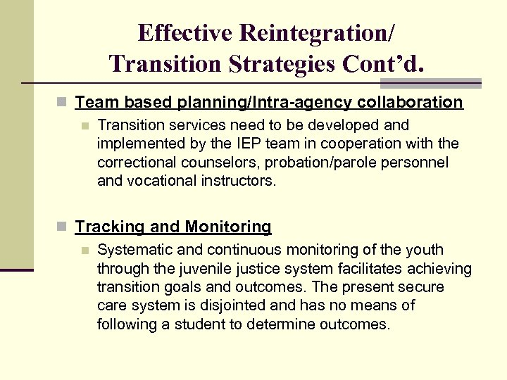 Effective Reintegration/ Transition Strategies Cont'd. n Team based planning/Intra-agency collaboration n Transition services need