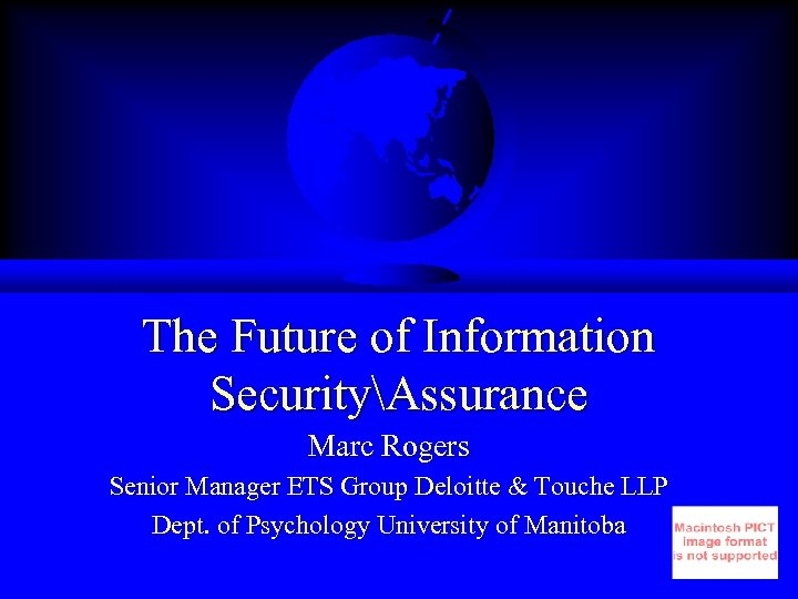 The Future of Information SecurityAssurance Marc Rogers Senior Manager ETS Group Deloitte & Touche