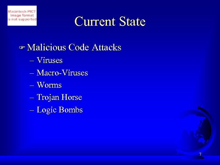 Current State F Malicious Code Attacks – Viruses – Macro-Viruses – Worms – Trojan