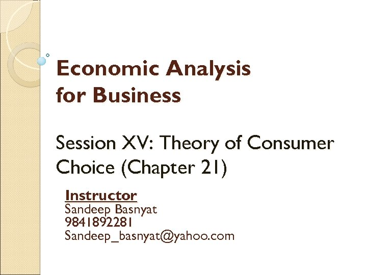 Economic Analysis for Business Session XV: Theory of Consumer Choice (Chapter 21) Instructor Sandeep