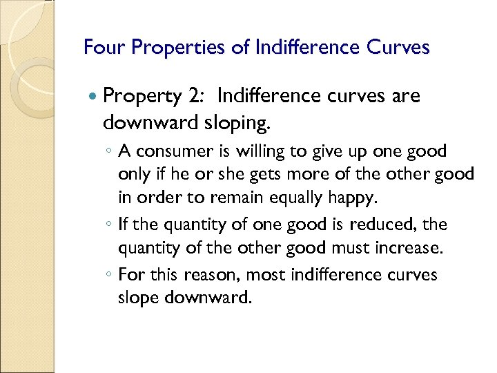 Four Properties of Indifference Curves Property 2: Indifference curves are downward sloping. ◦ A