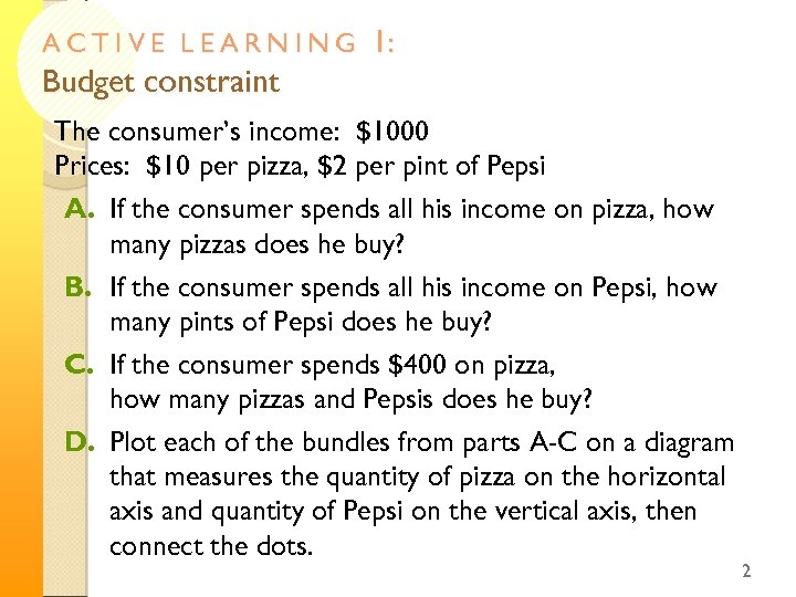 ACTIVE LEARNING Budget constraint 1: The consumer's income: $1000 Prices: $10 per pizza, $2