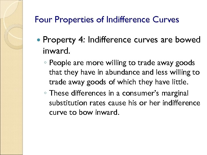 Four Properties of Indifference Curves Property 4: Indifference curves are bowed inward. ◦ People