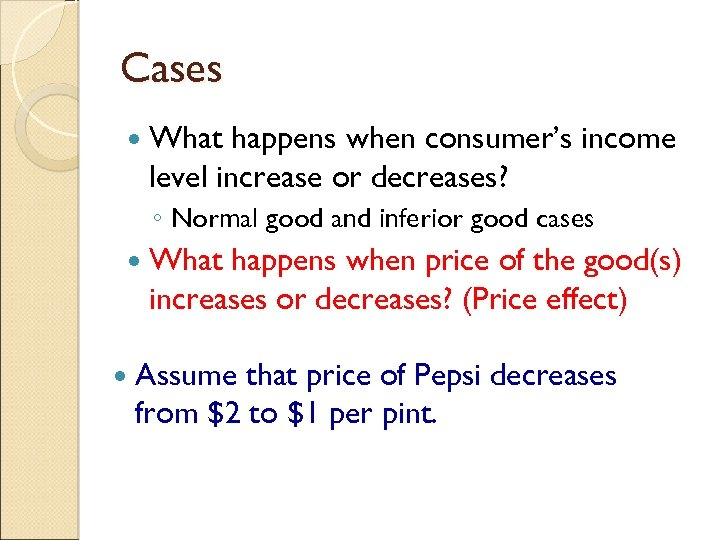 Cases What happens when consumer's income level increase or decreases? ◦ Normal good and