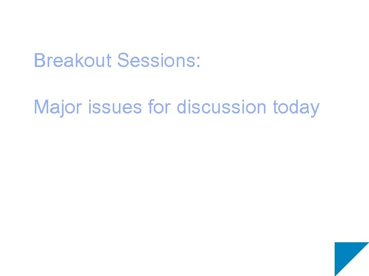 Breakout Sessions: Major issues for discussion today
