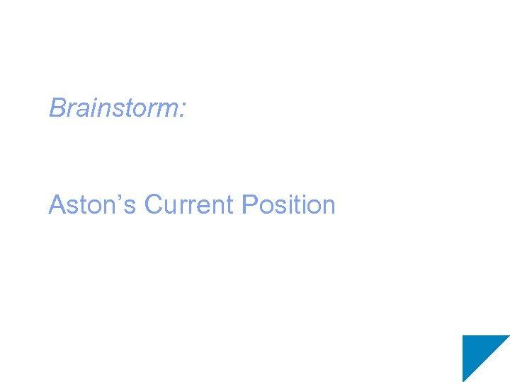 Brainstorm: Aston's Current Position