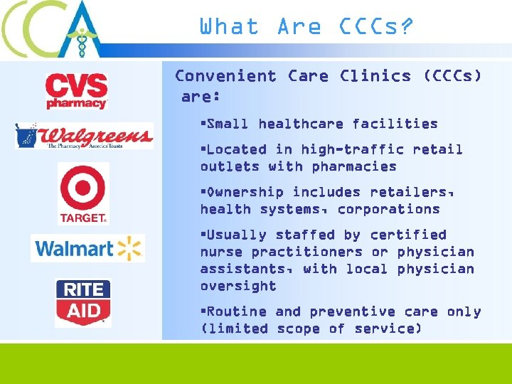 What Are CCCs? Convenient Care Clinics (CCCs) are: §Small healthcare facilities §Located in high-traffic