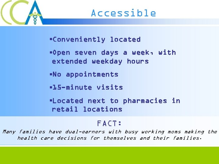 Accessible §Conveniently located §Open seven days a week, with extended weekday hours §No appointments