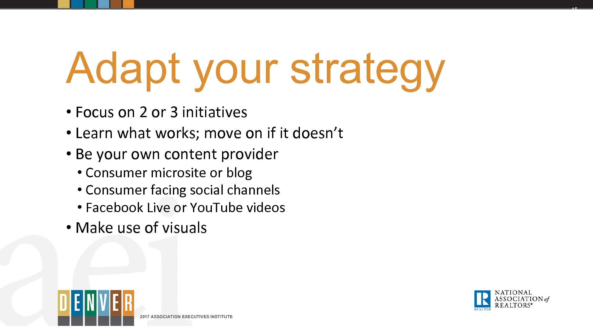 15 Adapt your strategy • Focus on 2 or 3 initiatives • Learn what