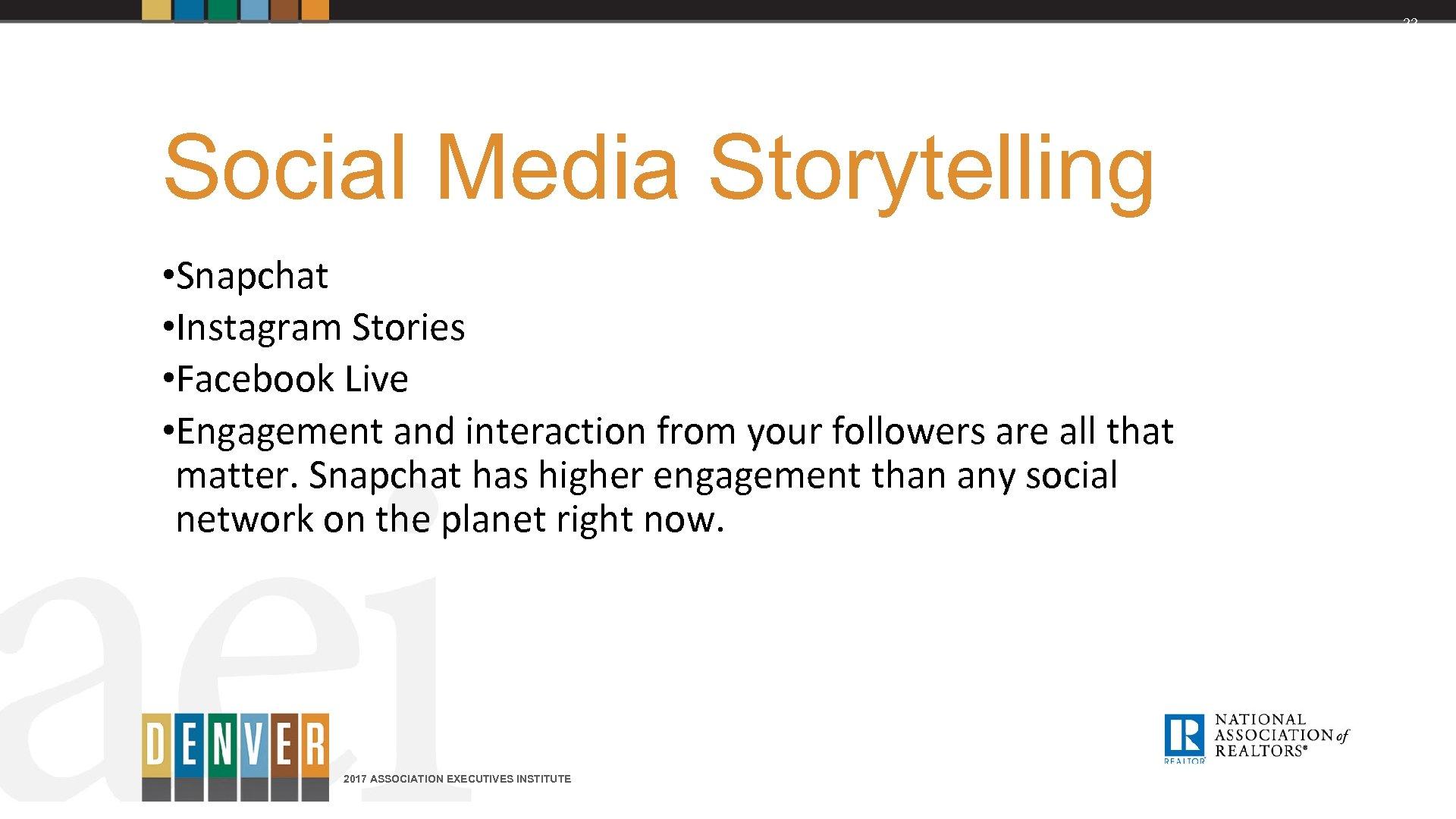 22 Social Media Storytelling • Snapchat • Instagram Stories • Facebook Live • Engagement