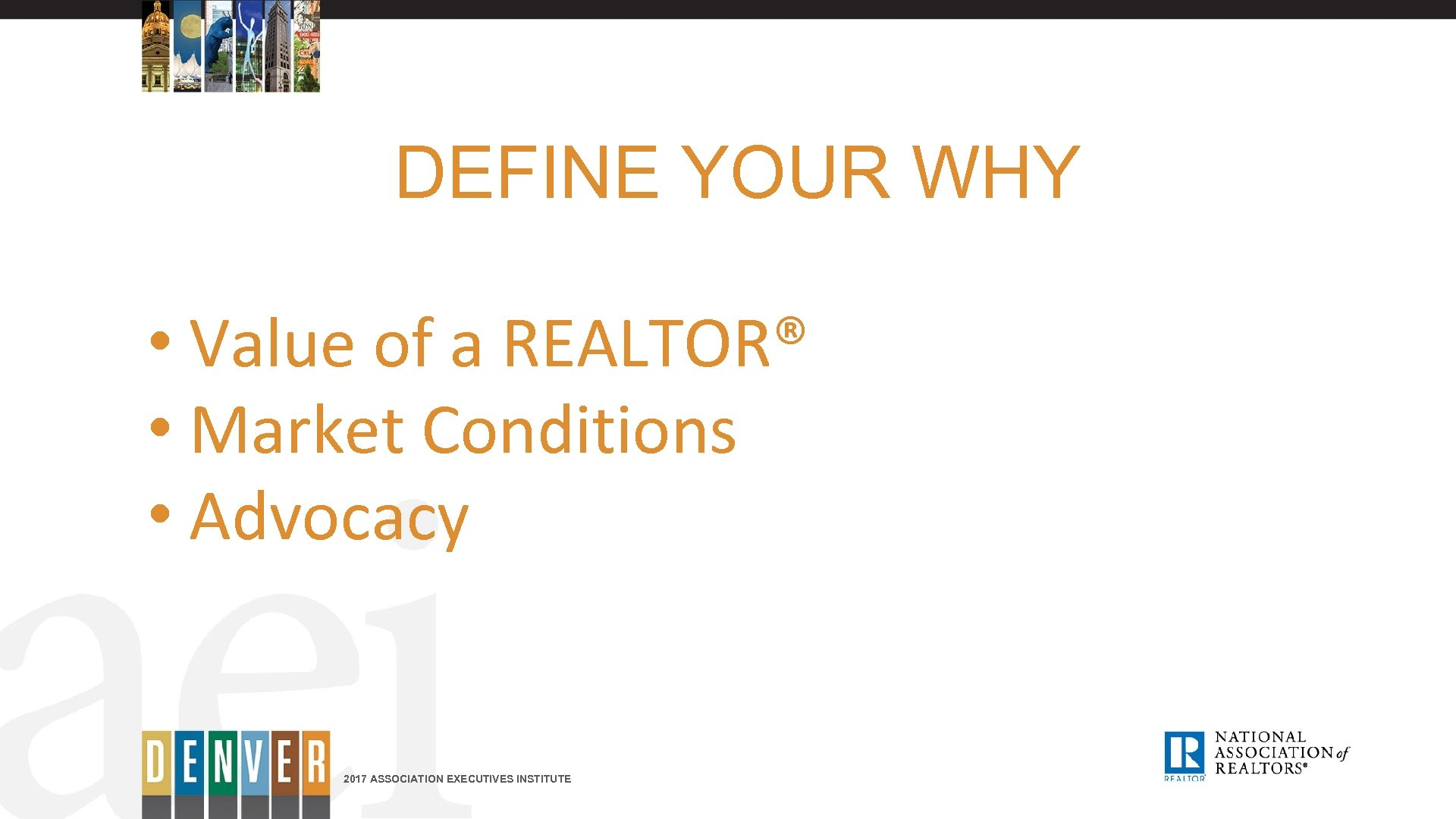 DEFINE YOUR WHY • Value of a REALTOR® • Market Conditions • Advocacy 2017