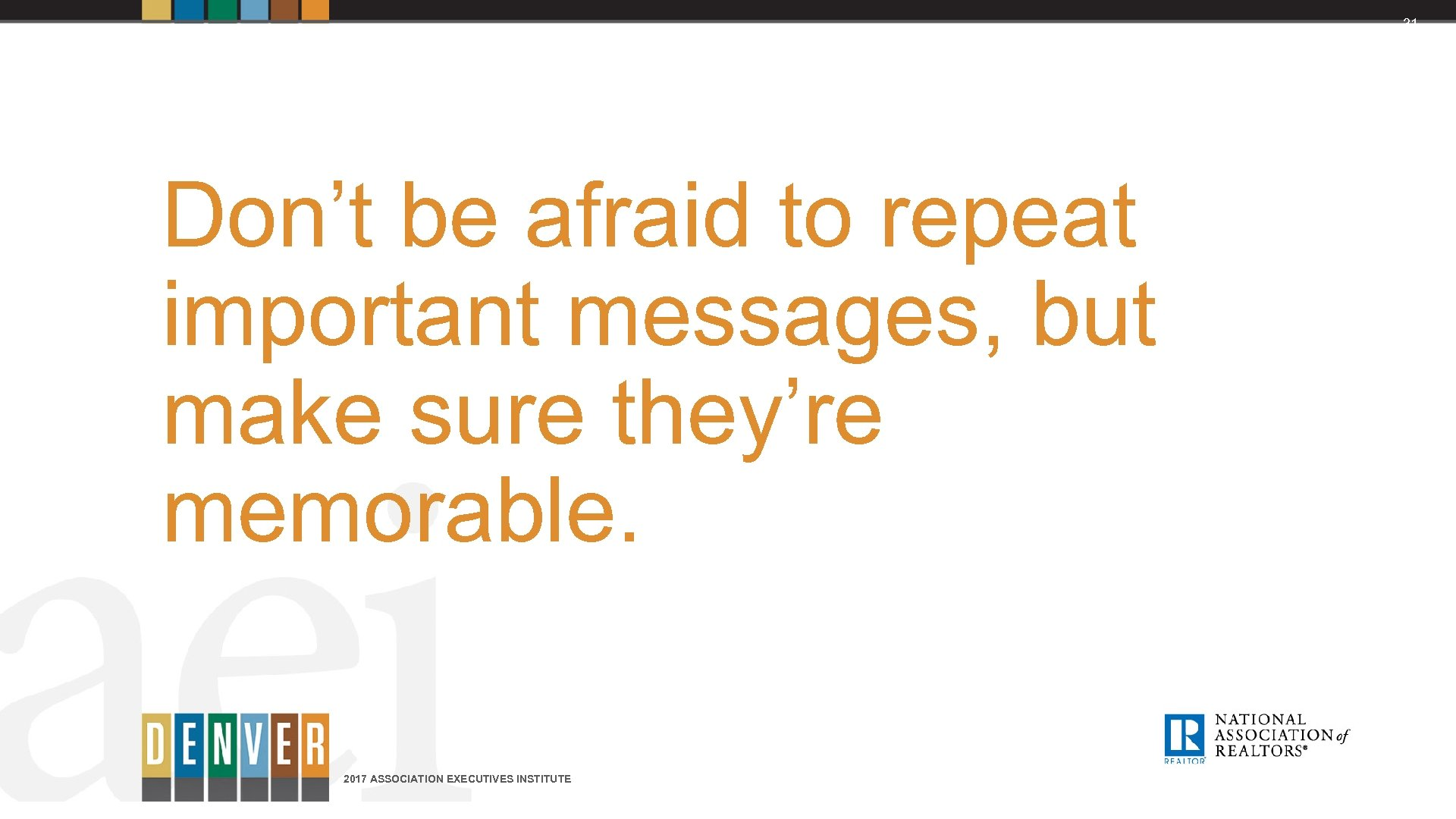 31 Don't be afraid to repeat important messages, but make sure they're memorable. 2017