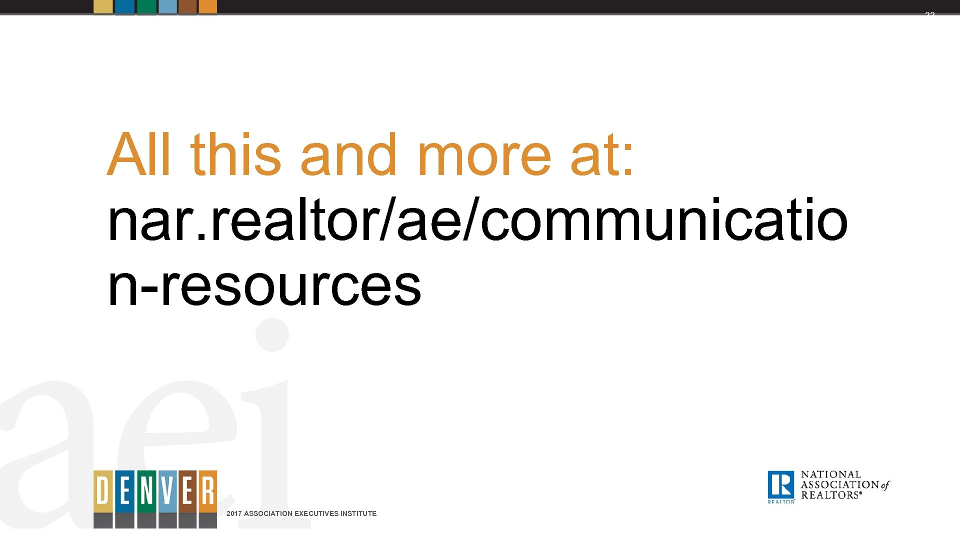 33 All this and more at: nar. realtor/ae/communicatio n-resources 2017 ASSOCIATION EXECUTIVES INSTITUTE