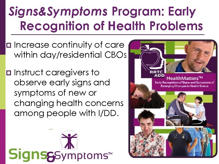 Signs&Symptoms Program: Early Recognition of Health Problems p Increase continuity of care within day/residential