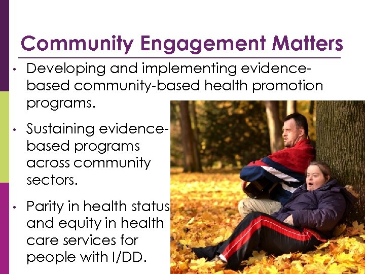 Community Engagement Matters • Developing and implementing evidencebased community-based health promotion programs. • Sustaining