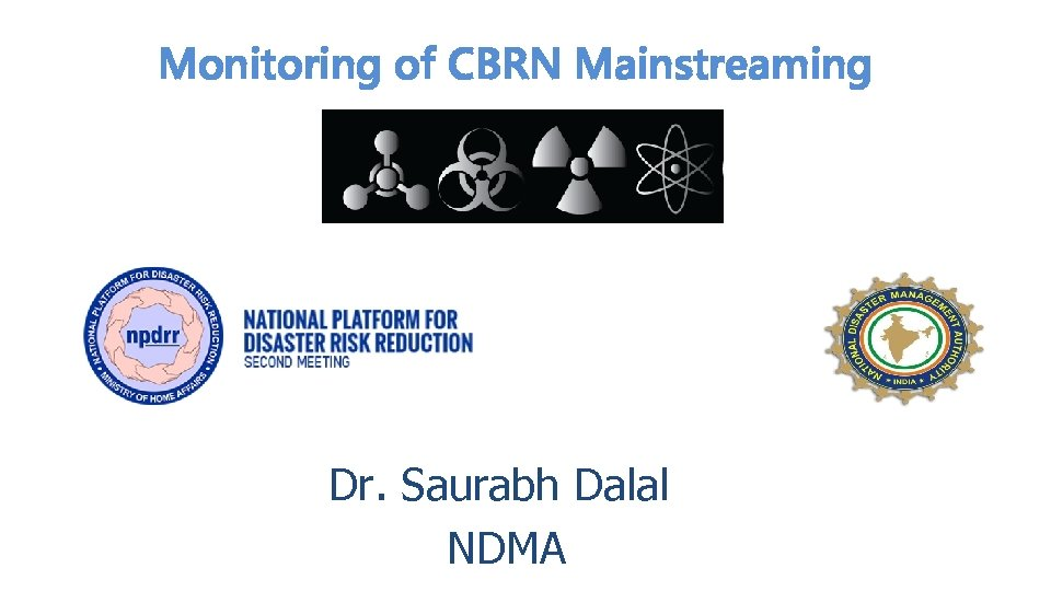 Monitoring of CBRN Mainstreaming Dr. Saurabh Dalal NDMA