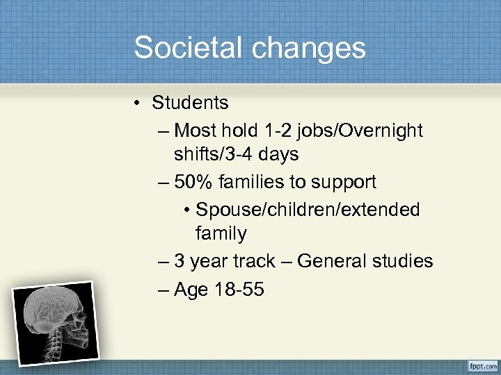 Societal changes • Students – Most hold 1 -2 jobs/Overnight shifts/3 -4 days –