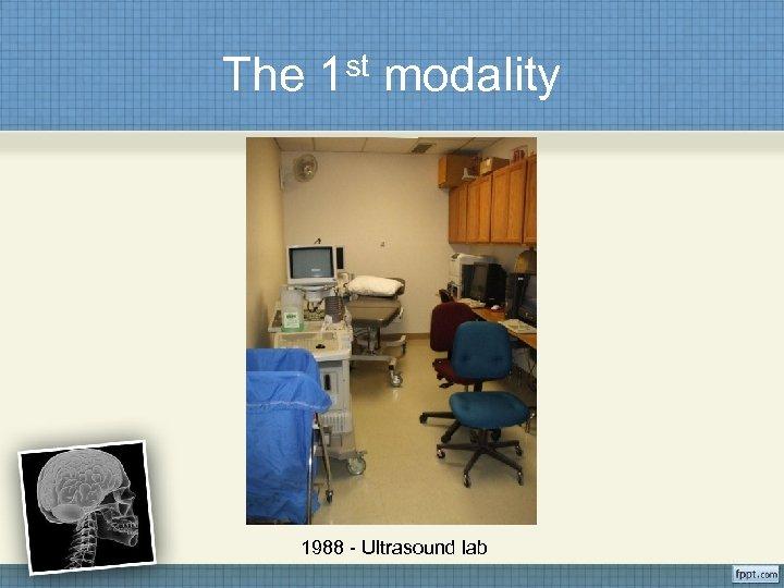The 1 st modality 1988 - Ultrasound lab